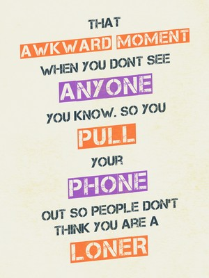 That awkward moment when you dont see anyone you know. So you pull your phone out so people don't think you are a loner
