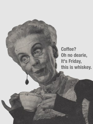Coffee? Oh no dearie, It's Friday, this is whiskey.