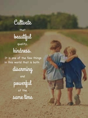 Cultivate that beautiful quality, kindness. It is one of the few things in this world that is both disarming and powerful at the same time