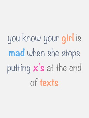 you know your girl is mad when she stops putting x's at the end of texts