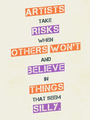 Artists take risks when others won't and believe in things that seem silly.