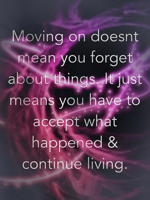 Moving on doesnt mean you forget about things. It just means you have to accept what happened & continue living.
