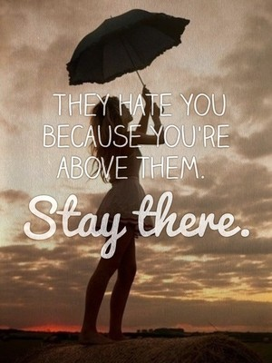 They hate you because you're above them. Stay there.