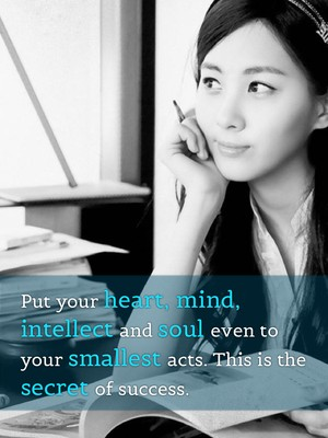 Put your heart, mind, intellect and soul even to your smallest acts. This is the secret of success.