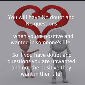 You will have No doubt and No questions when your a positive and wanted in someone's life! So if you have doubt and questions you are unwanted and not the positive they want in their life!