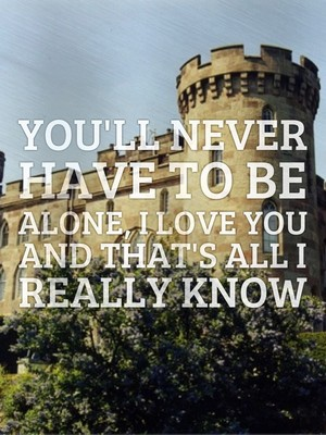 You'll never have to be alone, I love you and that's all I really know