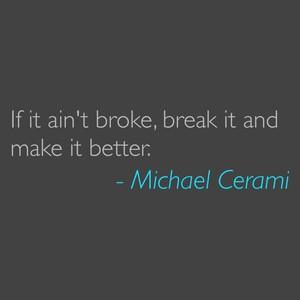 If it ain't broke, break it and make it better. - Michael Cerami