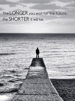 The longer you wait for the future, the shorter it will be.