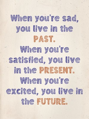 When you're sad, you live in the past. When you're satisfied, you live in the present. When you're excited, you live in the future.