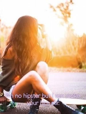I'm no hipster but I can make your hips stir.