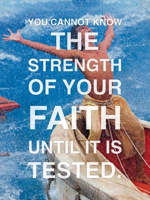 You cannot know the strength of your faith until it is tested.