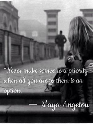 """Never make someone a priority when all you are to them is an option."" ― Maya Angelou"