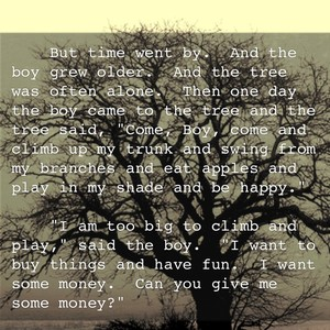 """But time went by. And the boy grew older. And the tree was often alone. Then one day the boy came to the tree and the tree said, """"Come, Boy, come and climb up my trunk and swing from my branches and eat apples and play in my shade and be happy."""" """"I am too big to climb and play,"""" said the boy. """"I want to buy things and have fun. I want some money. Can you give me some money?"""""""