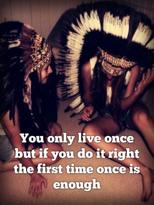 You only live once but if you do it right the first time once is enough