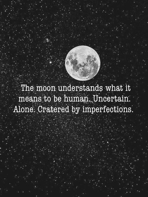 The moon understands what it means to be human. Uncertain. Alone. Cratered by imperfections.