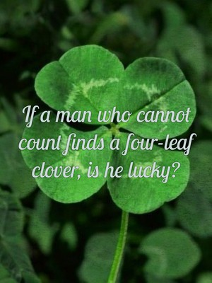 If a man who cannot count finds a four-leaf clover, is he lucky?
