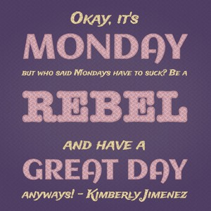 Okay, it's Monday but who said Mondays have to suck? Be a rebel and have a great day anyways! - Kimberly Jimenez