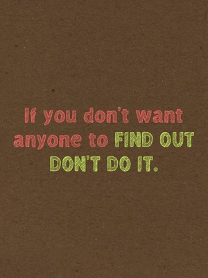 If you don't want anyone to Find out Don't do it.