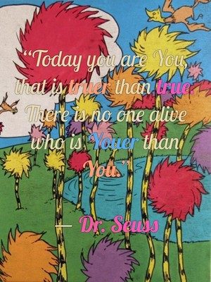 """Today you are You, that is truer than true. There is no one alive who is Youer than You."" ― Dr. Seuss"