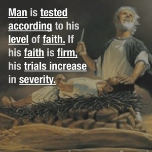 Man is tested according to his level of faith. If his faith is firm, his trials increase in severity.