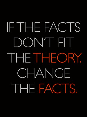 If the facts don't fit the theory. Change the facts.