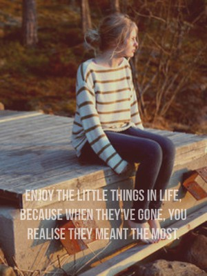 Enjoy the little things in life, because when they've gone, you realise they meant the most.