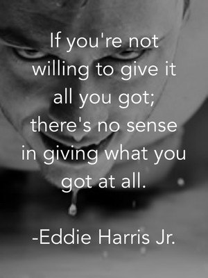 If you're not willing to give it all you got; there's no sense in giving what you got at all. -Eddie Harris Jr.
