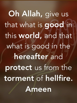 Oh Allah, give us that what is good in this world, and that what is good in the hereafter and protect us from the torment of hellfire. Ameen