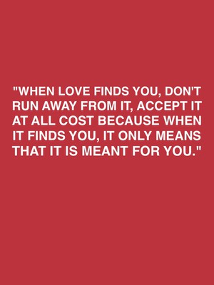 """""""When love finds you, don't run away from it, accept it at all cost because when it finds you, it only means that it is meant for you."""""""