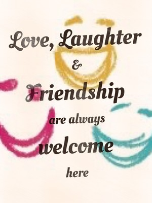 Love, Laughter & Friendship are always welcome here