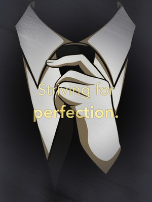 Striving for perfection.