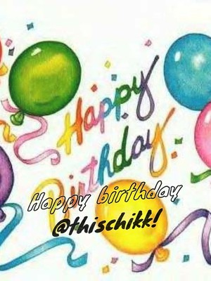 Happy birthday @thischikk!