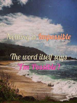 Nothing is Impossible The word itself says 'I'm Possible'!