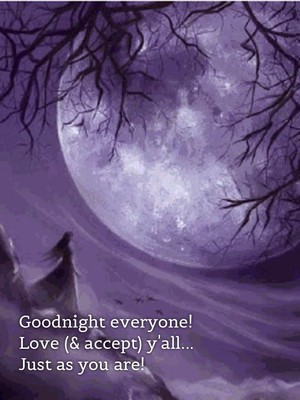 Goodnight everyone! Love (& accept) y'all... Just as you are!