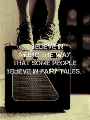 I believe in music the way that some people believe in fairy tales.