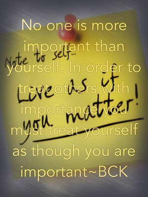 No one is more important than yourself. In order to treat others with importance you must treat yourself as though you are important~BCK