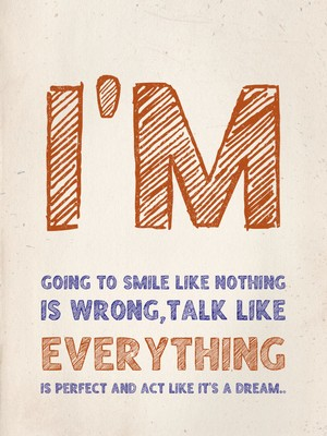 I'm going to smile like nothing is wrong,talk like everything is perfect and act like it's a dream..