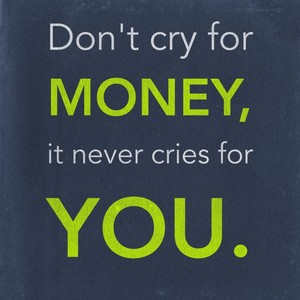 Don't cry for money, it never cries for you.