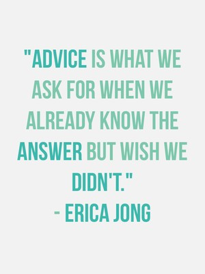 """""""Advice is what we ask for when we already know the answer but wish we didn't."""" - Erica Jong"""