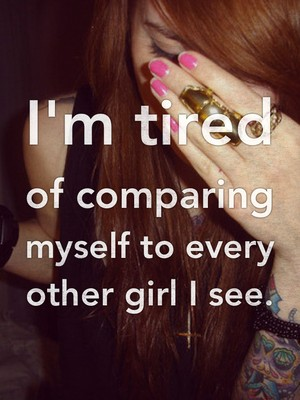 I'm tired of comparing myself to every other girl I see.