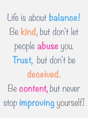 Life is about balance! Be kind, but don't let people abuse you. Trust, but don't be deceived. Be content, but never stop improving yourself!