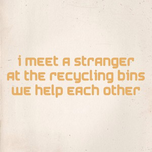I meet a stranger At the recycling bins We help each other