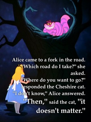 """Alice came to a fork in the road. """"Which road do I take?"""" she asked. """"Where do you want to go?"""" responded the Cheshire cat. """"I don't know,"""" Alice answered. """"Then,"""" said the cat, """"it doesn't matter."""""""