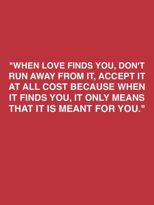 """When love finds you, don't run away from it, accept it at all cost because when it finds you, it only means that it is meant for you."""