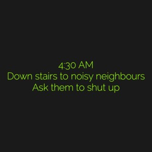 4:30 AM Down stairs to noisy neighbours Ask them to shut up