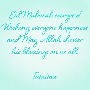 Eid Mubarak everyone! Wishing everyone happiness and May Allah shower his blessings on us all. Tamima