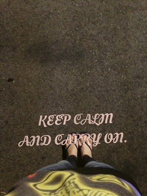 KEEP CALM AND CARRY ON.