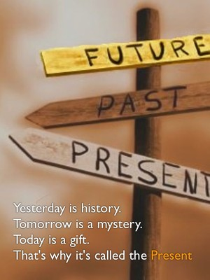 Yesterday is history. Tomorrow is a mystery. Today is a gift. That's why it's called the Present