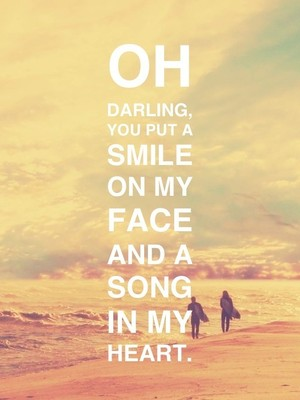 Oh darling, you put a smile on my face and a song in my heart.