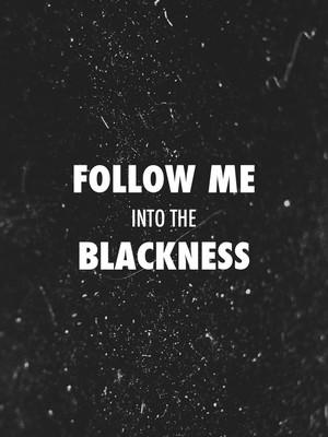 Follow me into the blackness